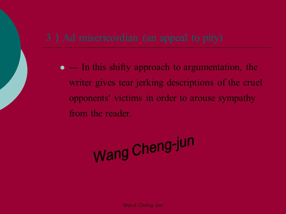 Wand Cheng-jun 3 ) Ad misericordian (an appeal to pity) --- In this shifty approach to argumentation, the writer gives tear jerking descriptions of the cruel opponents victims in order to arouse sympathy from the reader.