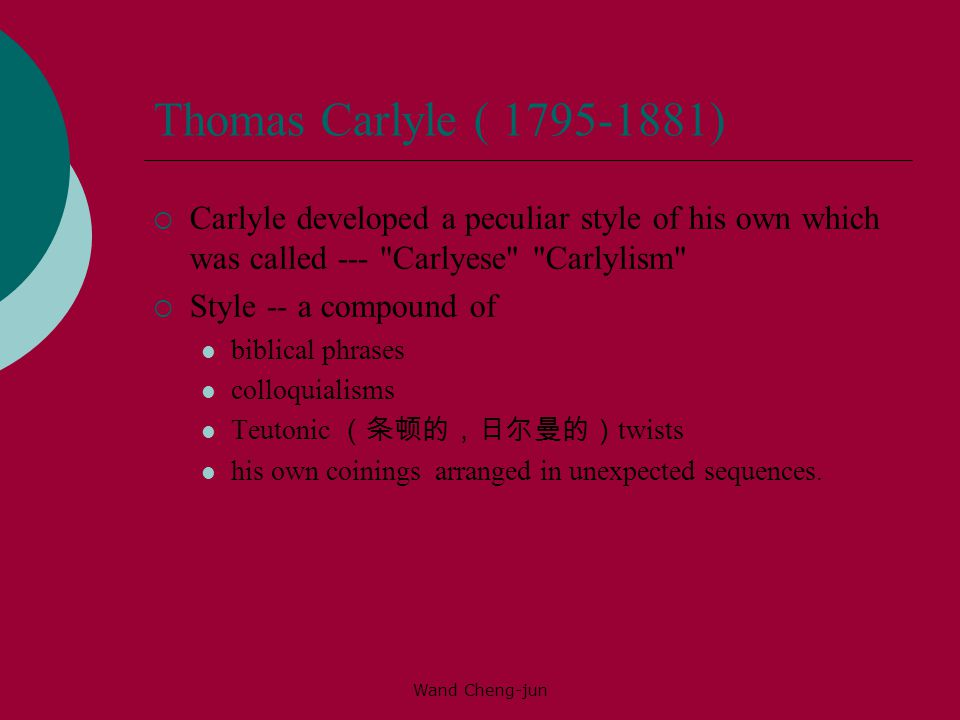 Wand Cheng-jun Thomas Carlyle ( 1795-1881)  Carlyle developed a peculiar style of his own which was called --- Carlyese Carlylism  Style -- a compound of biblical phrases colloquialisms Teutonic (条顿的,日尔曼的) twists his own coinings arranged in unexpected sequences.