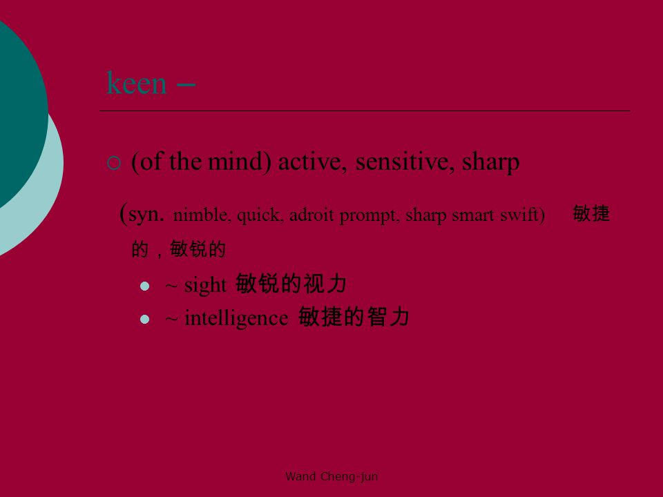 Wand Cheng-jun keen –  (of the mind) active, sensitive, sharp ( syn.