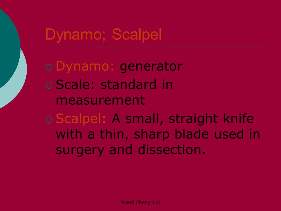 Wand Cheng-jun Dynamo; Scalpel  Dynamo: generator  Scale: standard in measurement  Scalpel: A small, straight knife with a thin, sharp blade used in surgery and dissection.