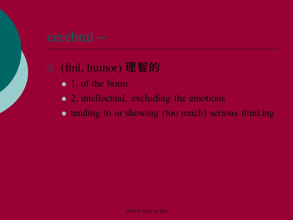 Wand Cheng-jun cerebral –  (fml, humor) 理智的 1.of the brain 2.