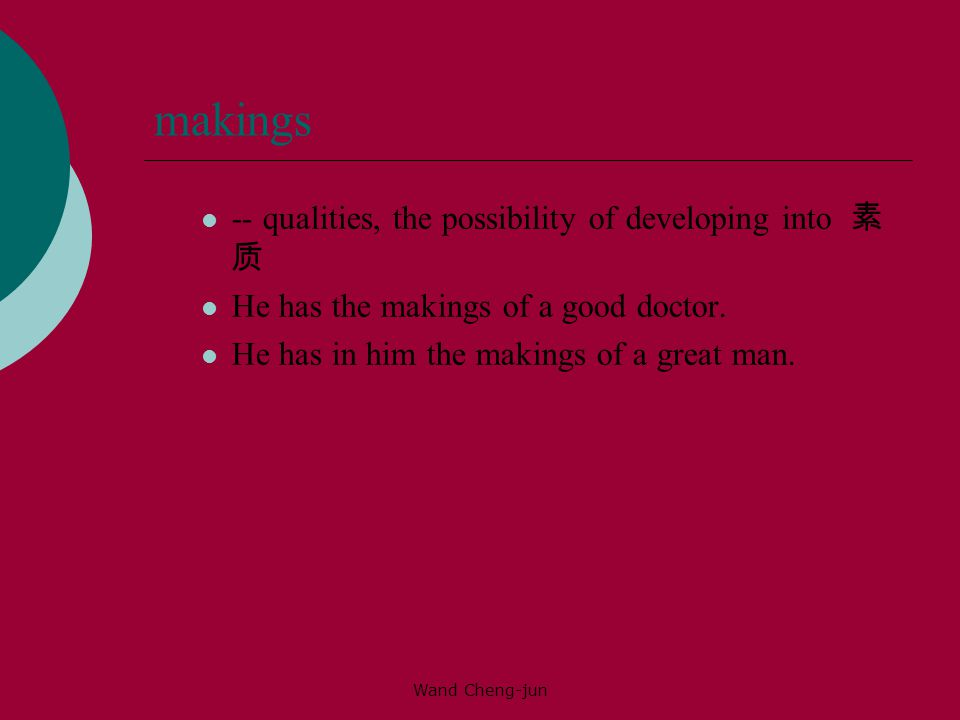 Wand Cheng-jun makings -- qualities, the possibility of developing into 素 质 He has the makings of a good doctor.