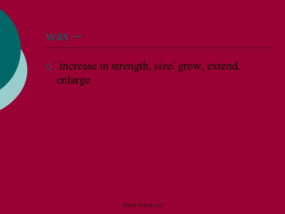 Wand Cheng-jun wax –  increase in strength, size/ grow, extend, enlarge
