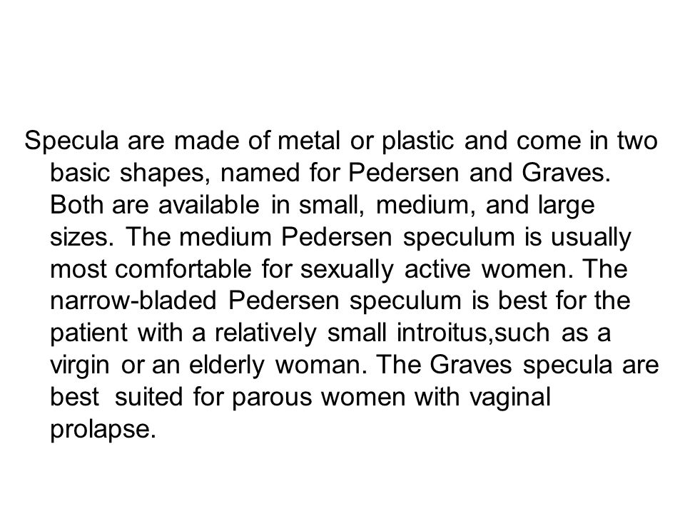 Specula are made of metal or plastic and come in two basic shapes, named for Pedersen and Graves.