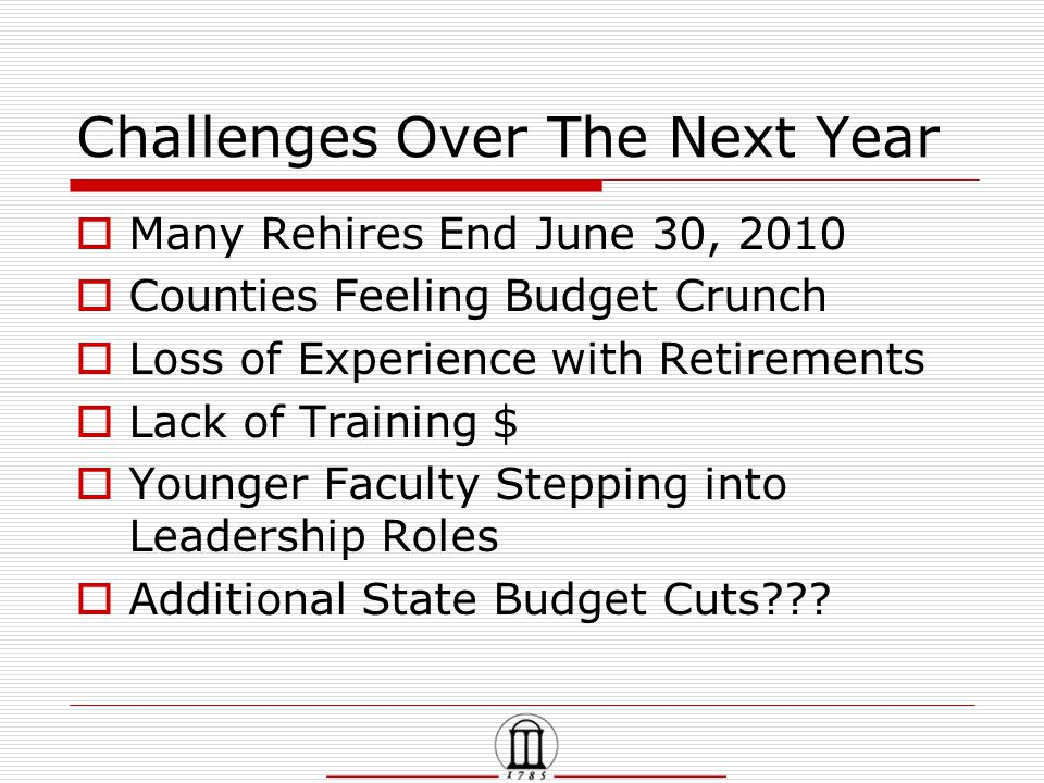 Challenges Over The Next Year  Many Rehires End June 30, 2010  Counties Feeling Budget Crunch  Loss of Experience with Retirements  Lack of Training $  Younger Faculty Stepping into Leadership Roles  Additional State Budget Cuts