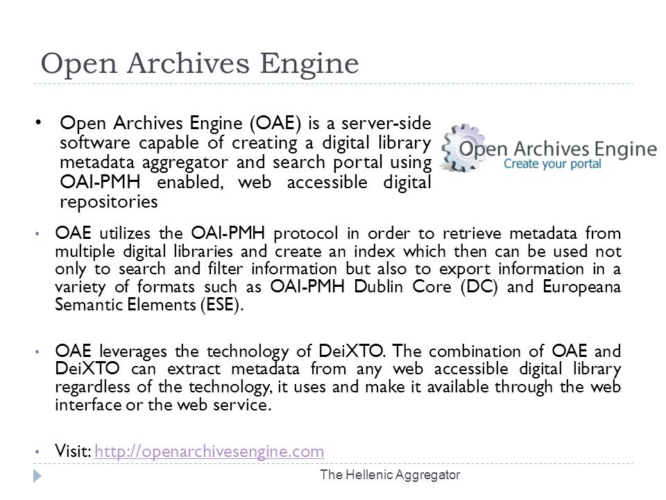 Open Archives Engine The Hellenic Aggregator OAE utilizes the OAI-PMH protocol in order to retrieve metadata from multiple digital libraries and create an index which then can be used not only to search and filter information but also to export information in a variety of formats such as OAI-PMH Dublin Core (DC) and Europeana Semantic Elements (ESE).