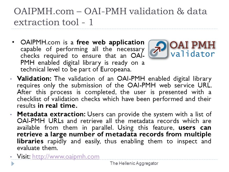 OAIPMH.com – OAI-PMH validation & data extraction tool - 1 The Hellenic Aggregator Validation: The validation of an OAI-PMH enabled digital library requires only the submission of the OAI-PMH web service URL.