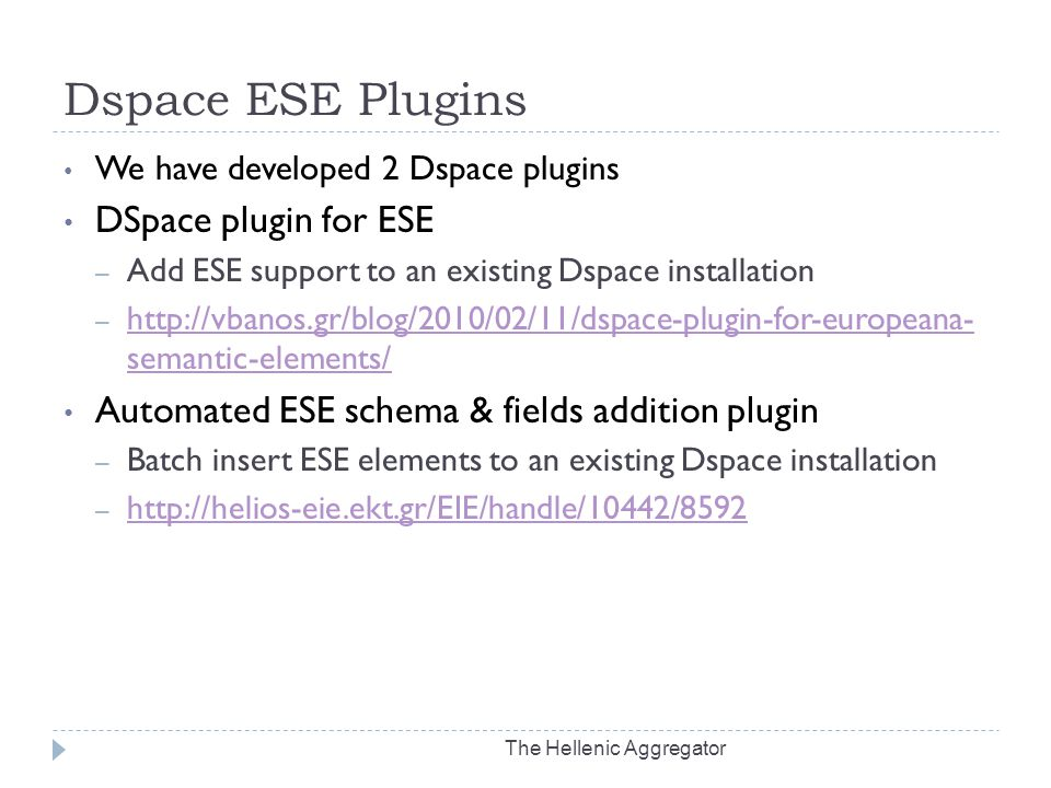 Dspace ESE Plugins The Hellenic Aggregator We have developed 2 Dspace plugins DSpace plugin for ESE – Add ESE support to an existing Dspace installation – http://vbanos.gr/blog/2010/02/11/dspace-plugin-for-europeana- semantic-elements/ http://vbanos.gr/blog/2010/02/11/dspace-plugin-for-europeana- semantic-elements/ Automated ESE schema & fields addition plugin – Batch insert ESE elements to an existing Dspace installation – http://helios-eie.ekt.gr/EIE/handle/10442/8592 http://helios-eie.ekt.gr/EIE/handle/10442/8592
