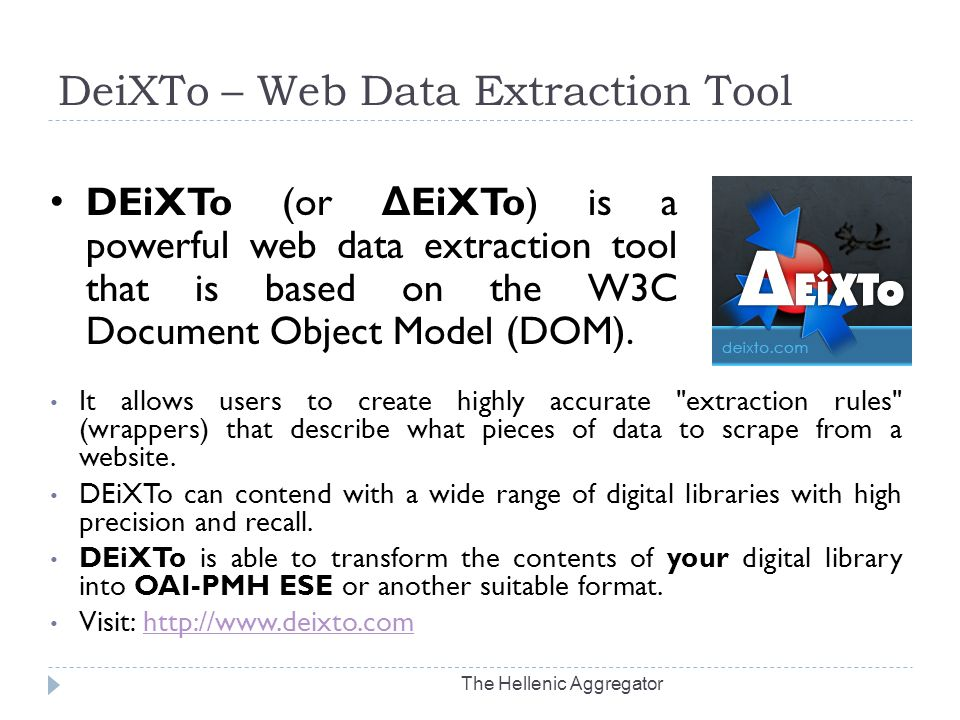 DeiXTo – Web Data Extraction Tool The Hellenic Aggregator It allows users to create highly accurate extraction rules (wrappers) that describe what pieces of data to scrape from a website.