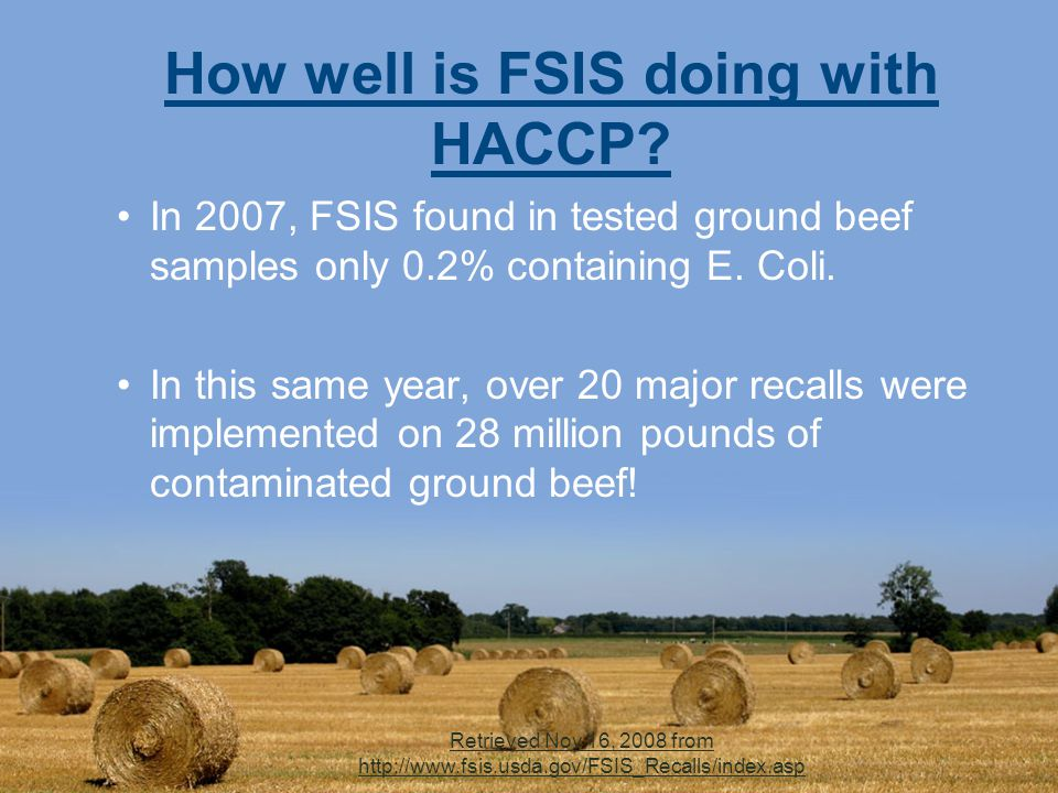 Retrieved Nov 16, 2008 from http://www.fsis.usda.gov/FSIS_Recalls/index.asp How well is FSIS doing with HACCP.