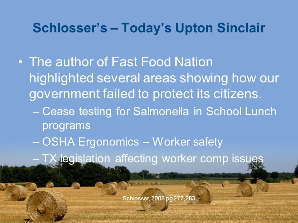 Schlosser, 2005 pg 277,283 Schlosser's – Today's Upton Sinclair The author of Fast Food Nation highlighted several areas showing how our government failed to protect its citizens.