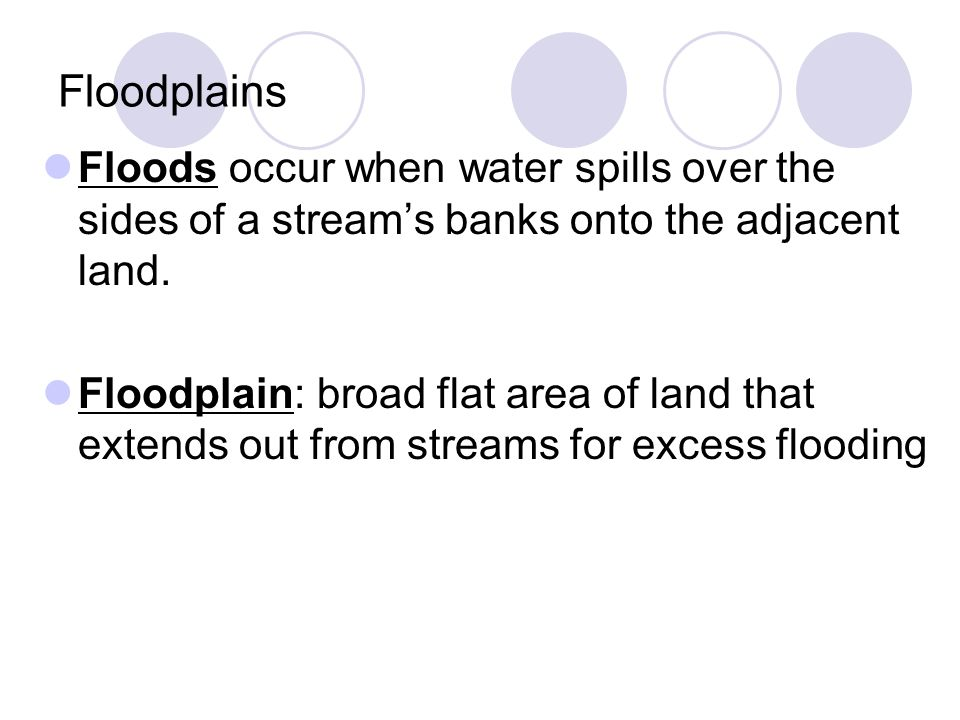 Floodplains Floods occur when water spills over the sides of a stream's banks onto the adjacent land. Floodplain: broad flat area of land that extends