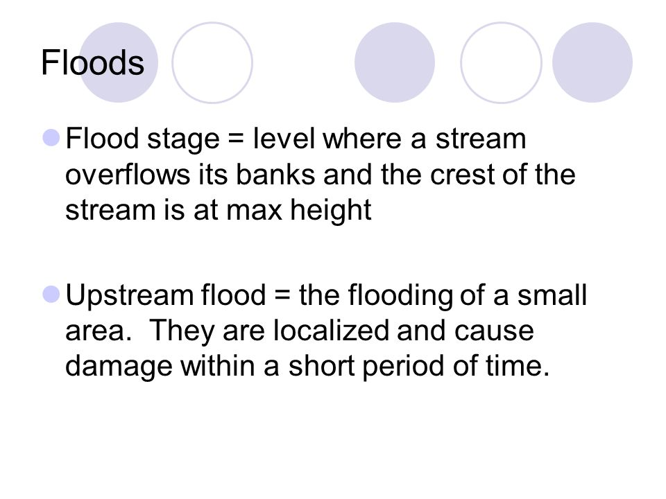 Floods Flood stage = level where a stream overflows its banks and the crest of the stream is at max height Upstream flood = the flooding of a small ar