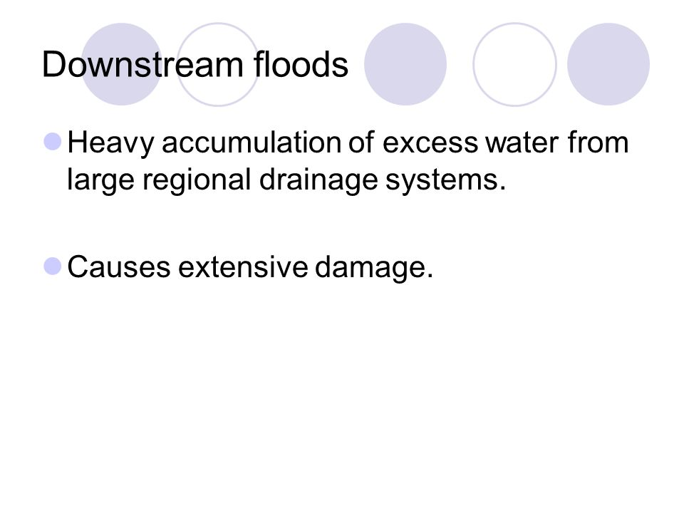 Downstream floods Heavy accumulation of excess water from large regional drainage systems. Causes extensive damage.