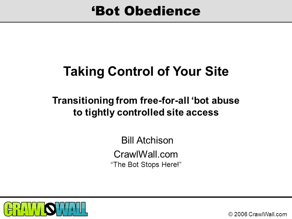 © 2006 CrawlWall.com 'Bot Obedience Taking Control of Your Site Transitioning from free-for-all 'bot abuse to tightly controlled site access Bill Atch