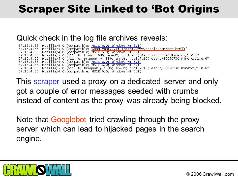 © 2006 CrawlWall.com Scraper Site Linked to 'Bot Origins Quick check in the log file archives reveals: This scraper used a proxy on a dedicated server