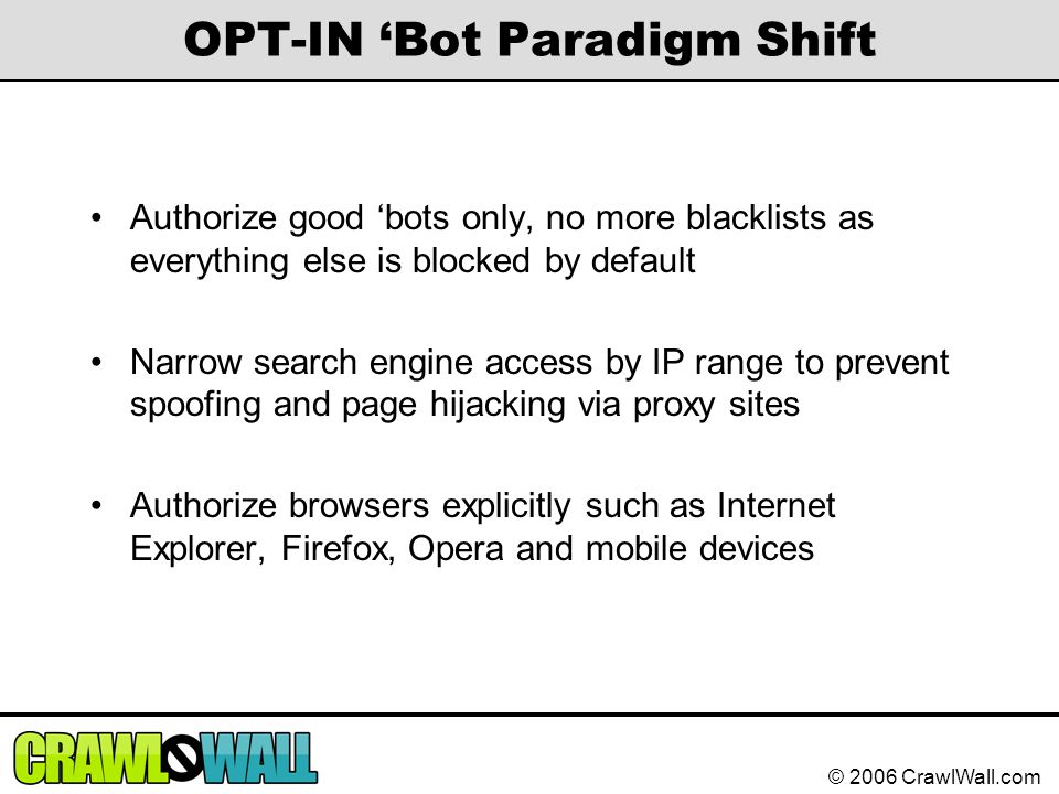 © 2006 CrawlWall.com OPT-IN 'Bot Paradigm Shift Authorize good 'bots only, no more blacklists as everything else is blocked by default Narrow search e