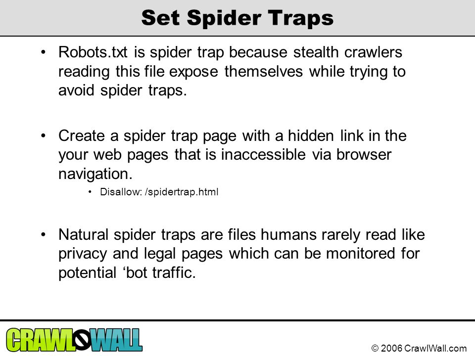 © 2006 CrawlWall.com Set Spider Traps Robots.txt is spider trap because stealth crawlers reading this file expose themselves while trying to avoid spi