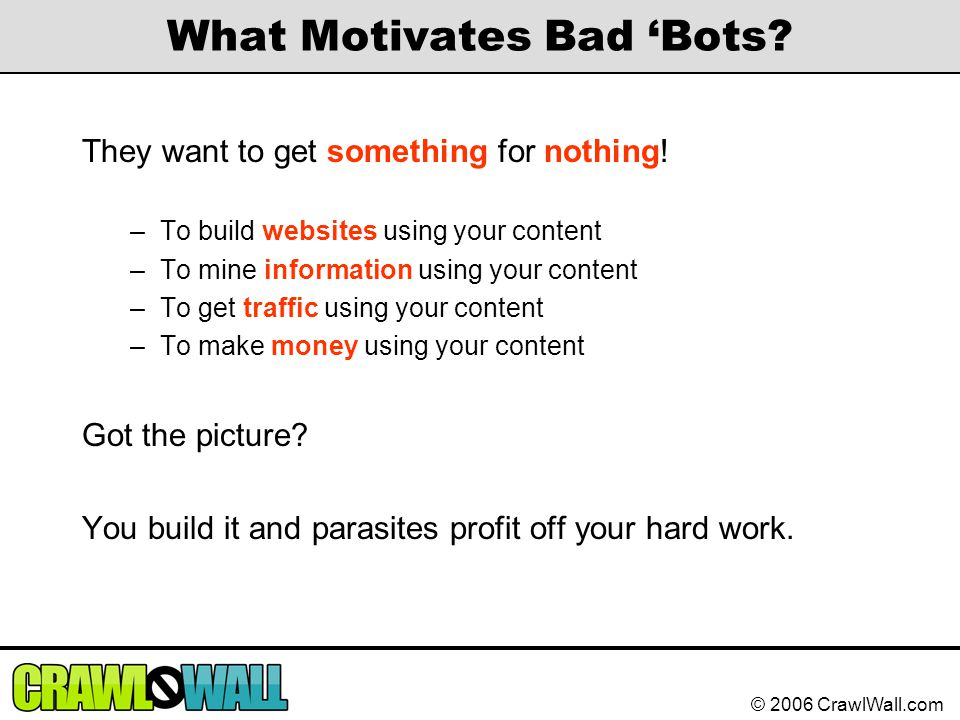 © 2006 CrawlWall.com What Motivates Bad 'Bots? They want to get something for nothing! –To build websites using your content –To mine information usin