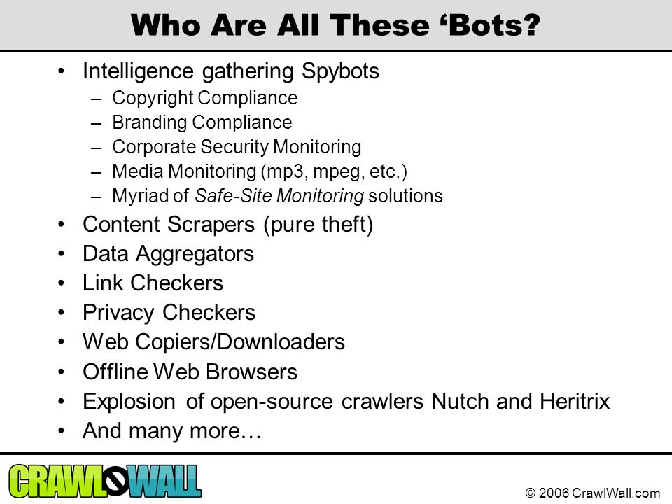 © 2006 CrawlWall.com Who Are All These 'Bots? Intelligence gathering Spybots –Copyright Compliance –Branding Compliance –Corporate Security Monitoring