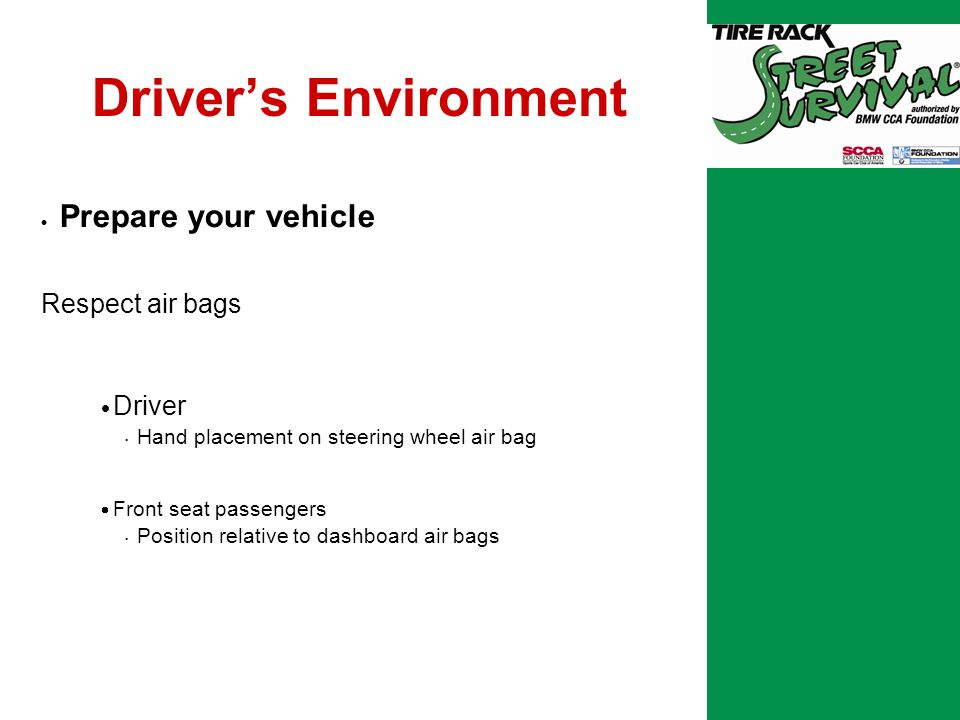 Driver's Environment  Prepare your vehicle Respect air bags  Driver Hand placement on steering wheel air bag  Front seat passengers Position relative to dashboard air bags