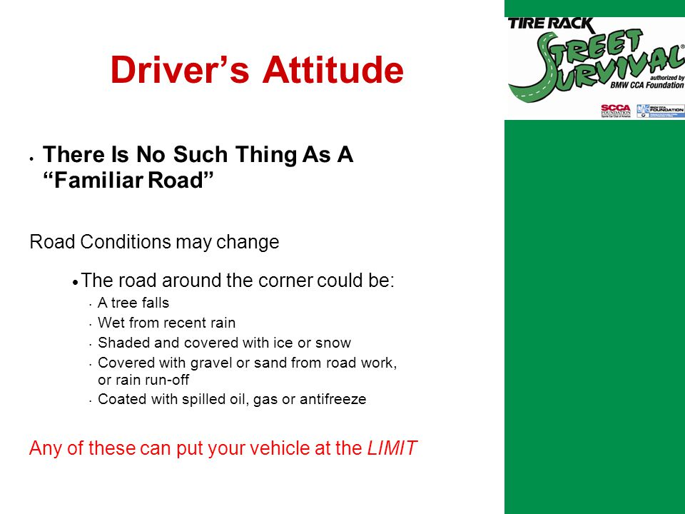 Driver's Attitude  There Is No Such Thing As A Familiar Road Road Conditions may change  The road around the corner could be: A tree falls Wet from recent rain Shaded and covered with ice or snow Covered with gravel or sand from road work, or rain run-off Coated with spilled oil, gas or antifreeze Any of these can put your vehicle at the LIMIT