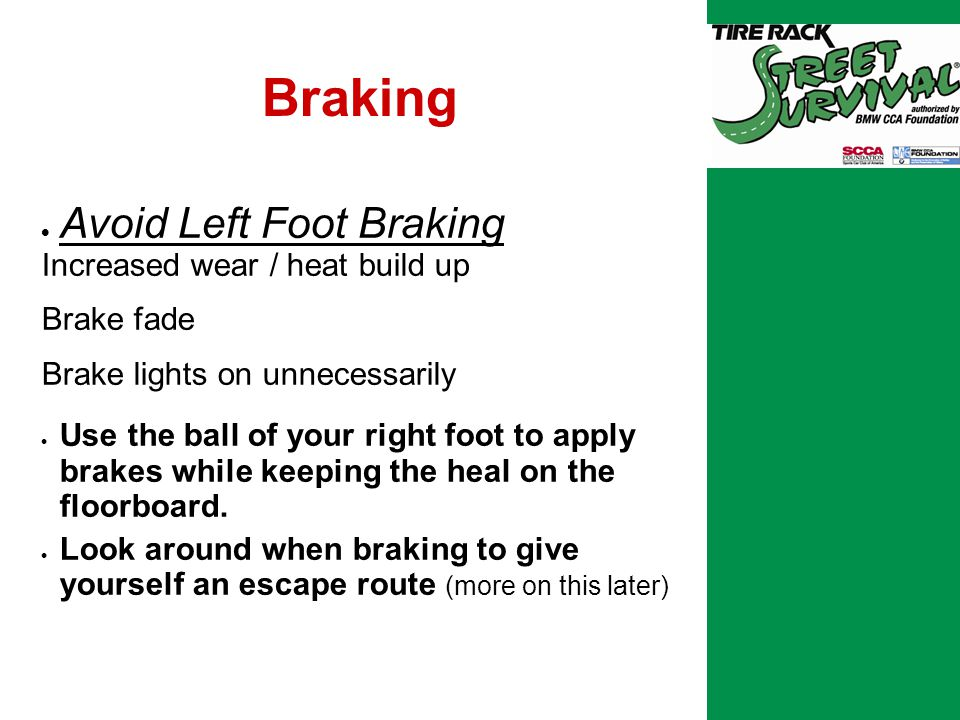 Braking  Avoid Left Foot Braking Increased wear / heat build up Brake fade Brake lights on unnecessarily  Use the ball of your right foot to apply brakes while keeping the heal on the floorboard.