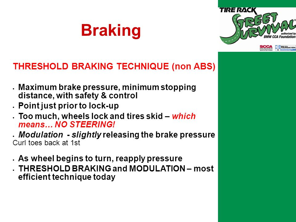 Braking THRESHOLD BRAKING TECHNIQUE (non ABS)  Maximum brake pressure, minimum stopping distance, with safety & control  Point just prior to lock-up  Too much, wheels lock and tires skid – which means… NO STEERING.