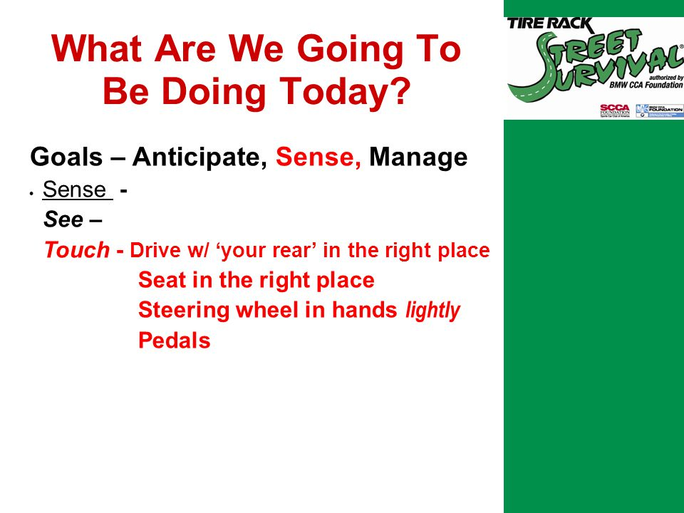 Tuning Essential Skills  How We Teach It… Through a series of exercises that replicate the adverse conditions and circumstances that might be encountered in daily driving By providing the participant with a safe environment in which to learn and practice the proper responses.