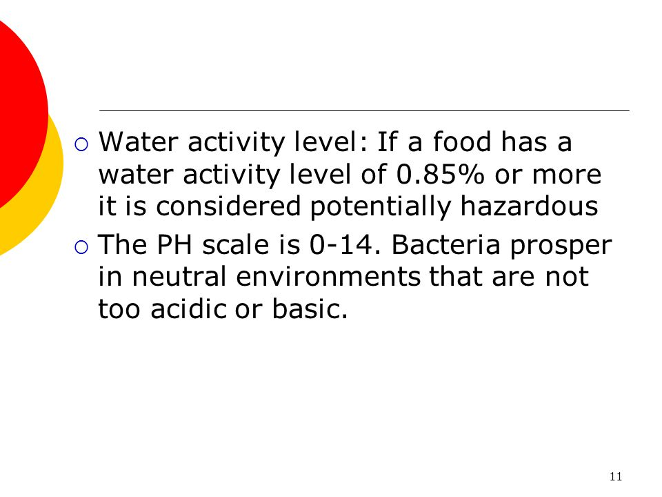 11  Water activity level: If a food has a water activity level of 0.85% or more it is considered potentially hazardous  The PH scale is 0-14. Bacter
