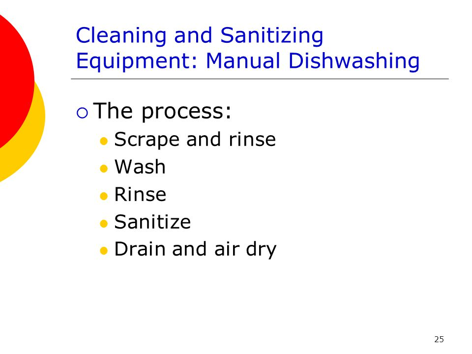 25 Cleaning and Sanitizing Equipment: Manual Dishwashing  The process: Scrape and rinse Wash Rinse Sanitize Drain and air dry