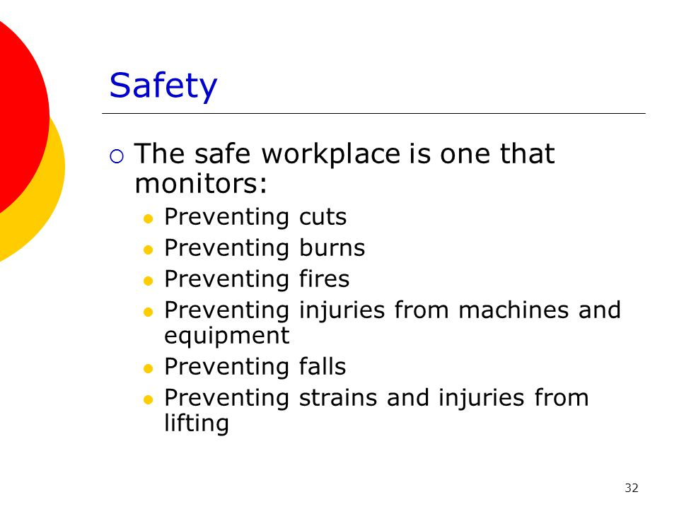 32 Safety  The safe workplace is one that monitors: Preventing cuts Preventing burns Preventing fires Preventing injuries from machines and equipment