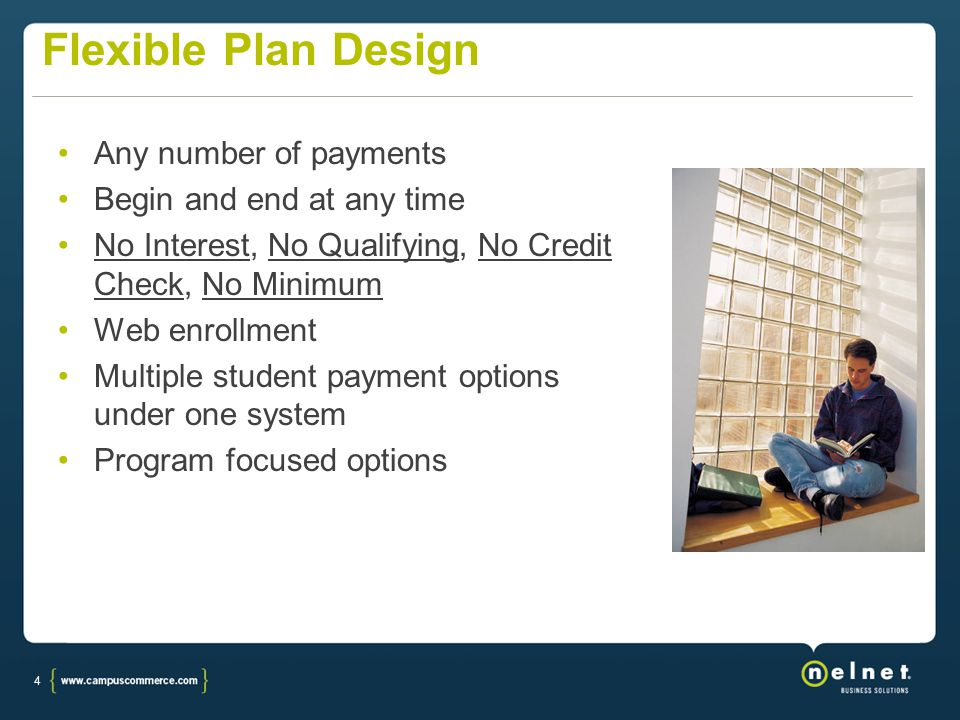 4 Flexible Plan Design Any number of payments Begin and end at any time No Interest, No Qualifying, No Credit Check, No Minimum Web enrollment Multipl