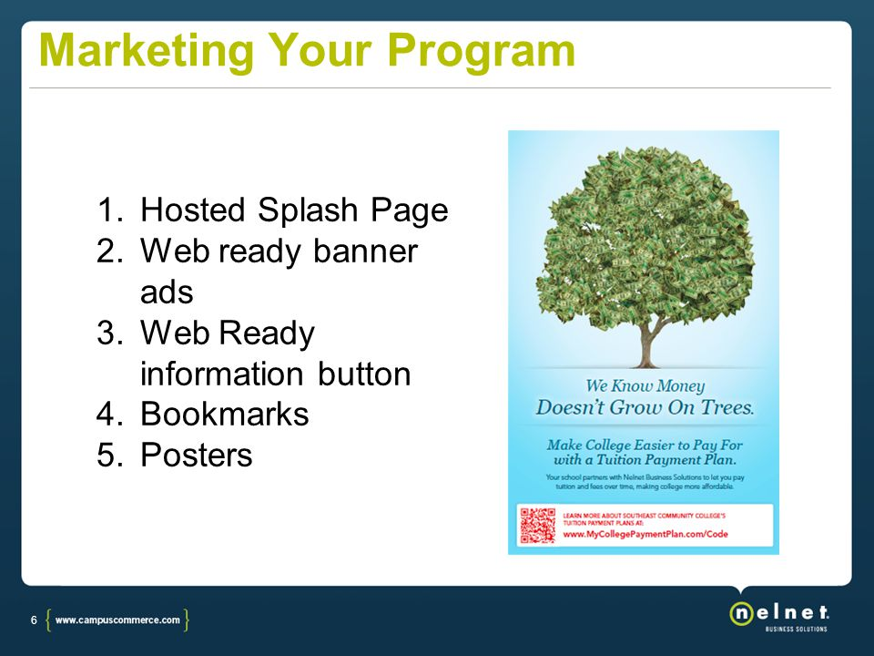 6 Marketing Your Program 1.Hosted Splash Page 2.Web ready banner ads 3.Web Ready information button 4.Bookmarks 5.Posters