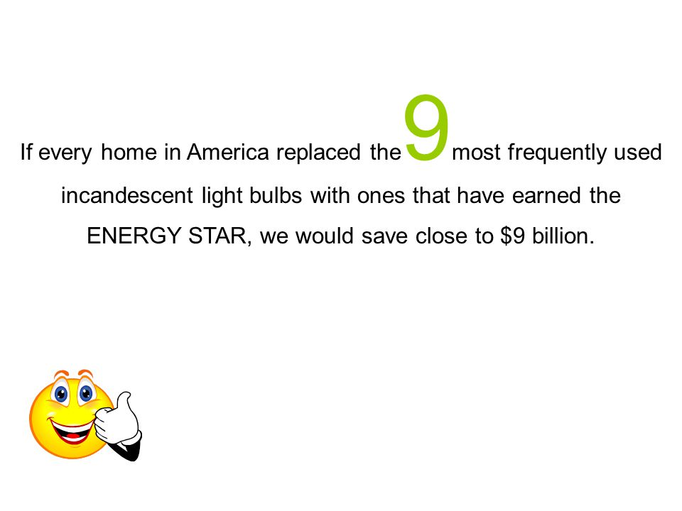 If every home in America replaced the 9 most frequently used incandescent light bulbs with ones that have earned the ENERGY STAR, we would save close to $9 billion.