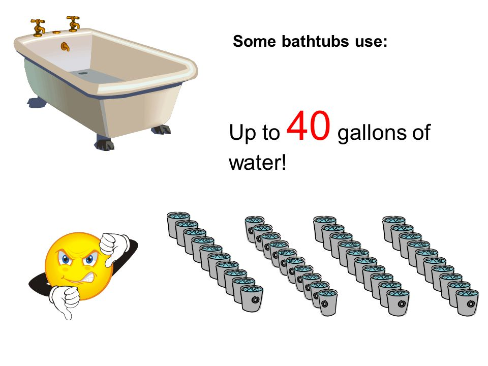 Some bathtubs use: Up to 40 gallons of water!