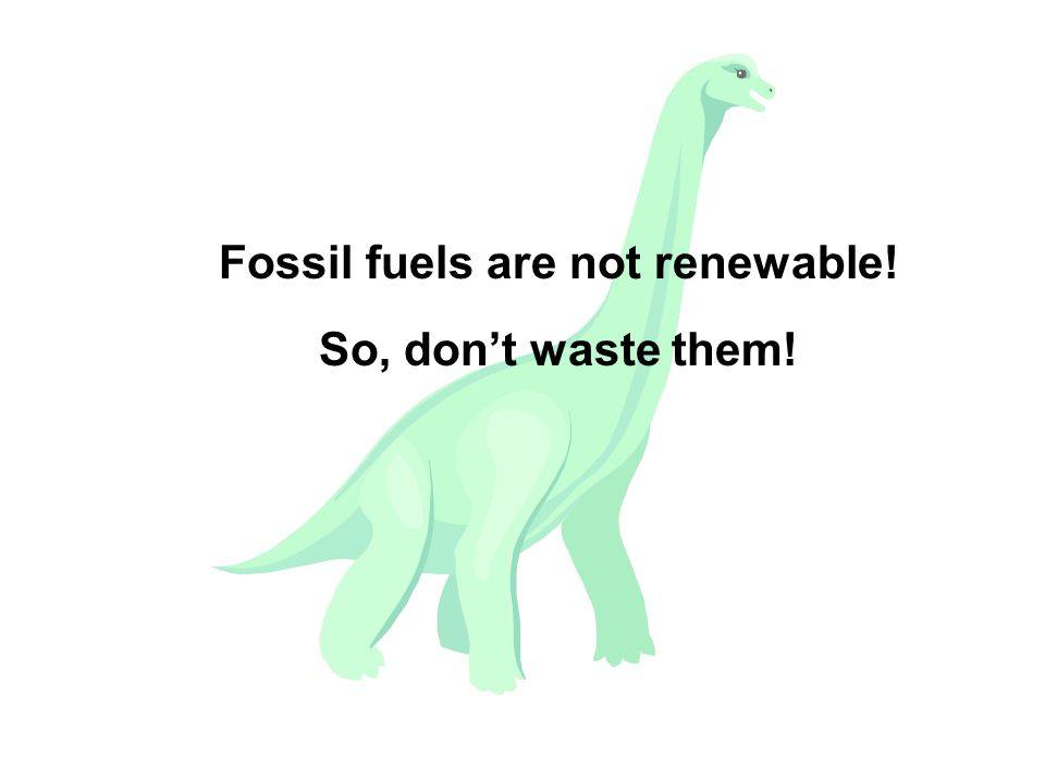 Fossil fuels are not renewable! So, don't waste them!