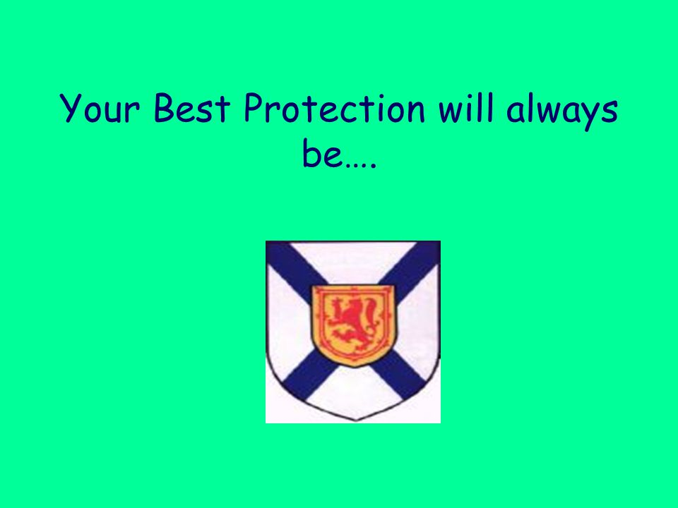 Your Best Protection will always be….