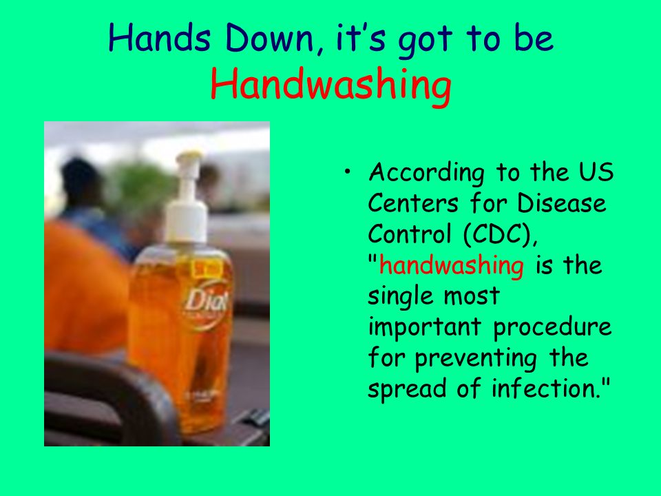 Hands Down, it's got to be Handwashing According to the US Centers for Disease Control (CDC), handwashing is the single most important procedure for preventing the spread of infection.