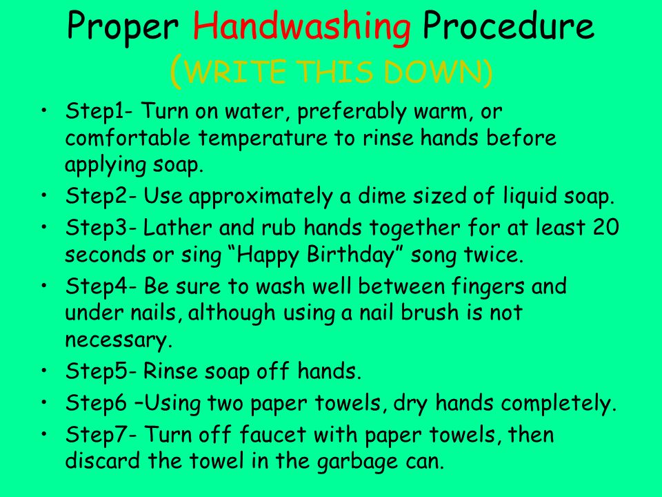 Proper Handwashing Procedure ( WRITE THIS DOWN) Step1- Turn on water, preferably warm, or comfortable temperature to rinse hands before applying soap.