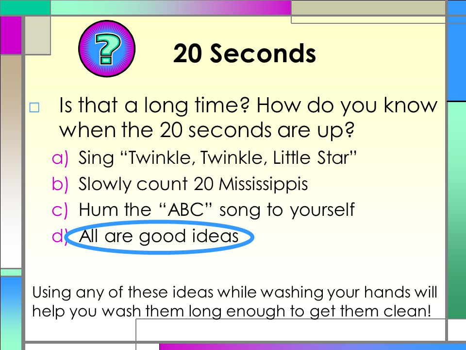 """20 Seconds □Is that a long time? How do you know when the 20 seconds are up? a)Sing """"Twinkle, Twinkle, Little Star"""" b)Slowly count 20 Mississippis c)H"""