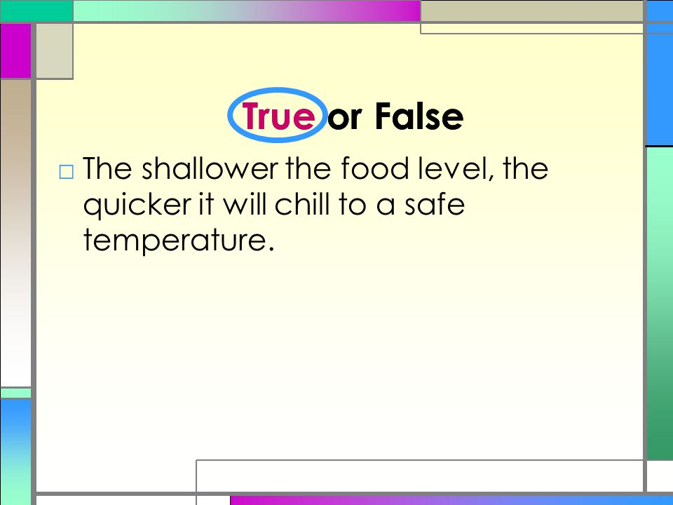 True or False □The shallower the food level, the quicker it will chill to a safe temperature. True or False
