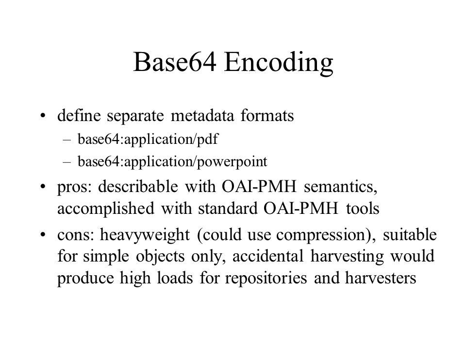 Base64 Encoding define separate metadata formats –base64:application/pdf –base64:application/powerpoint pros: describable with OAI-PMH semantics, accomplished with standard OAI-PMH tools cons: heavyweight (could use compression), suitable for simple objects only, accidental harvesting would produce high loads for repositories and harvesters