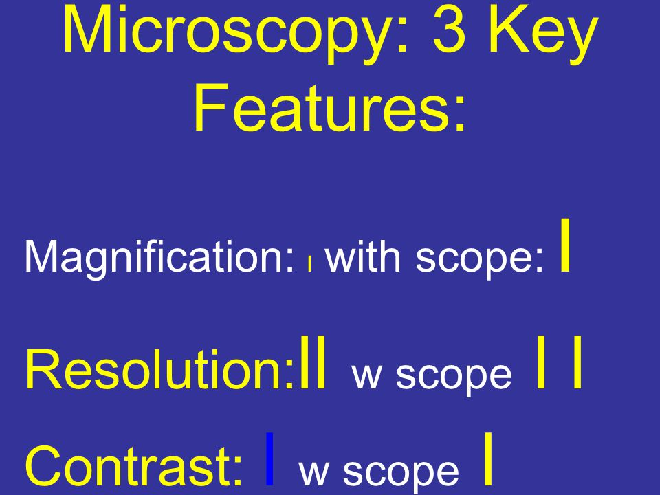 Microscopy: 3 Key Features: Magnification: l with scope: l Resolution: ll w scope l l Contrast: l w scope l