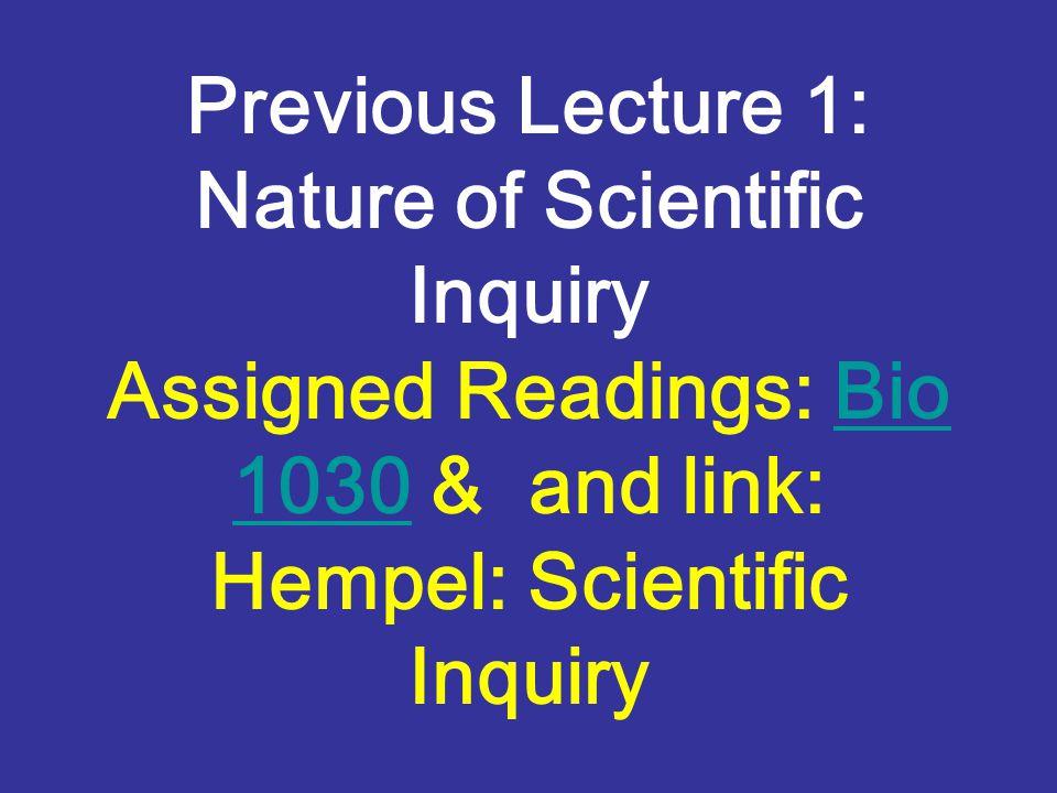 Previous Lecture 1: Nature of Scientific Inquiry Assigned Readings: Bio 1030 & and link: Hempel: Scientific InquiryBio 1030