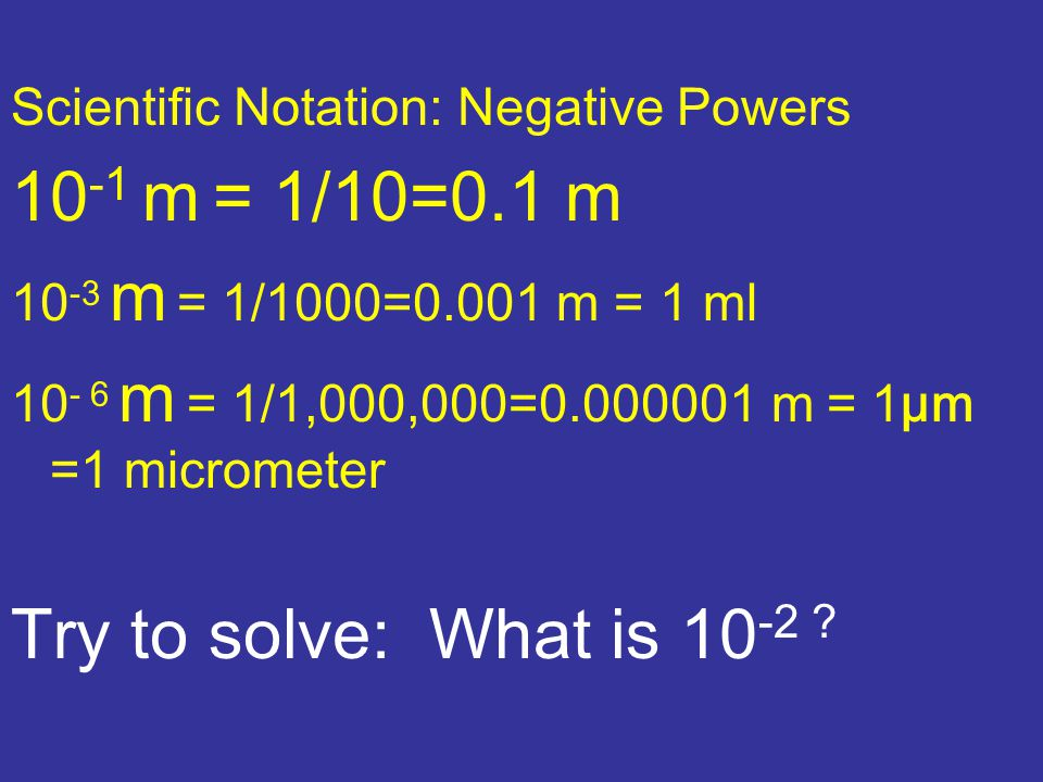 Scientific Notation: Negative Powers 10 -1 m = 1/10=0.1 m 10 -3 m = 1/1000=0.001 m = 1 ml 10 - 6 m = 1/1,000,000=0.000001 m = 1μm =1 micrometer Try to solve: What is 10 -2 ?