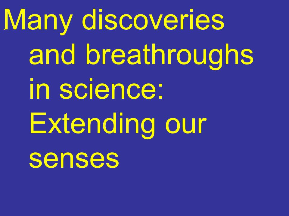 Many discoveries and breathroughs in science: Extending our senses.