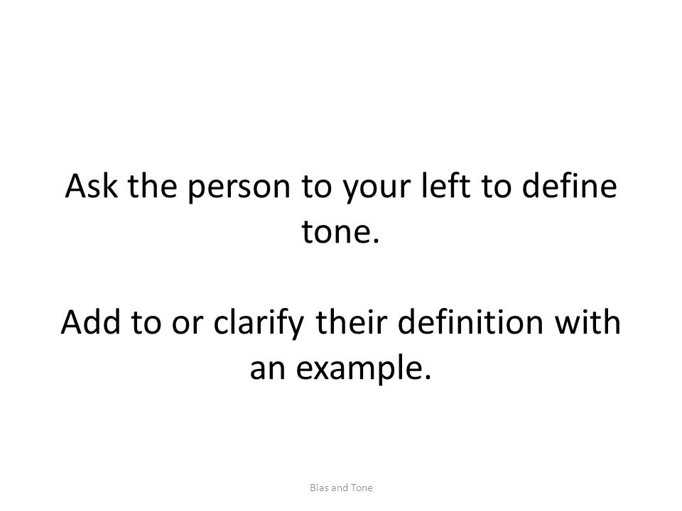 Ask the person to your left to define tone. Add to or clarify their definition with an example.