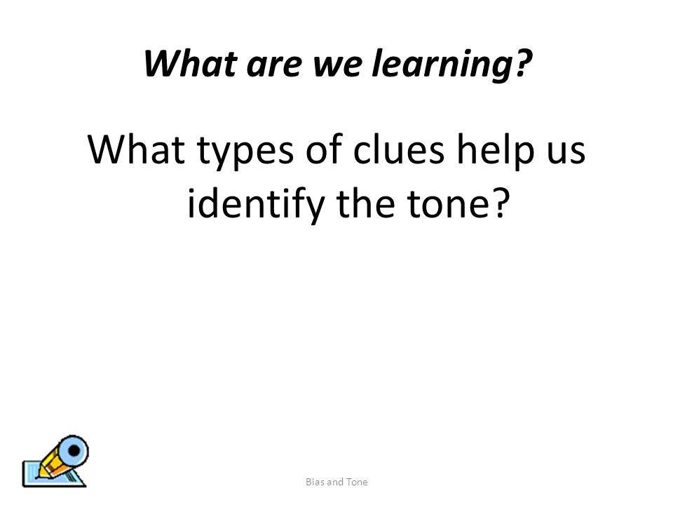 What are we learning What types of clues help us identify the tone Bias and Tone