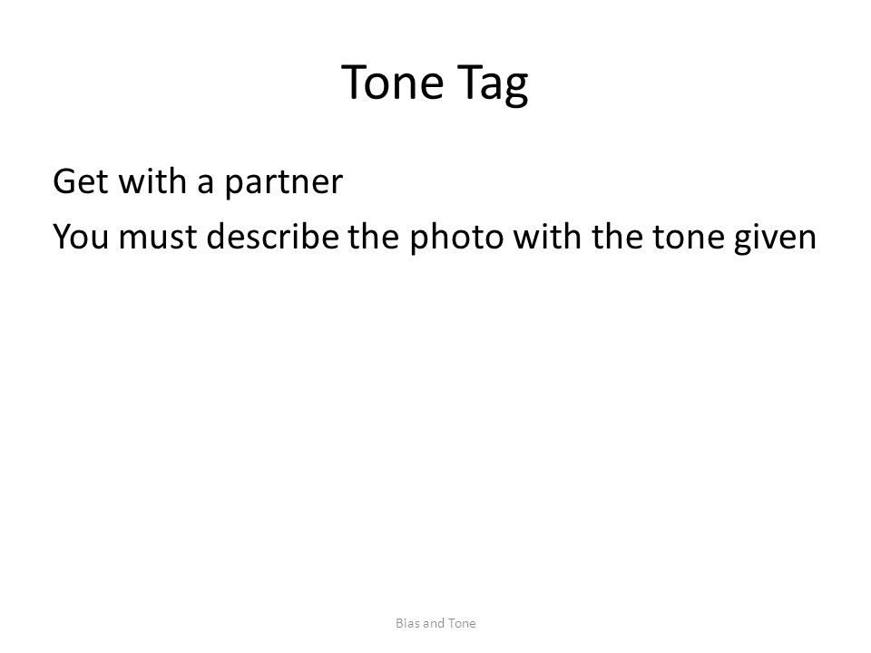 Tone Tag Get with a partner You must describe the photo with the tone given Bias and Tone
